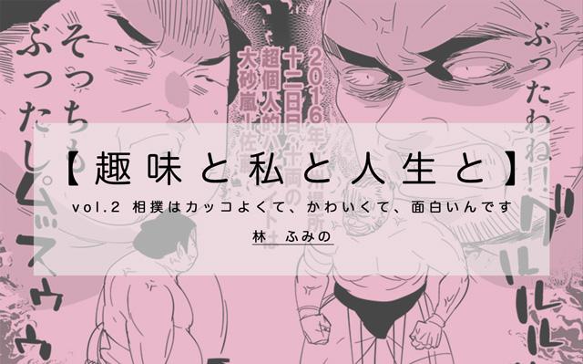 【趣味と私と人生と】vol.2 相撲はカッコよくて、かわいくて、面白いんです(林ふみの)
