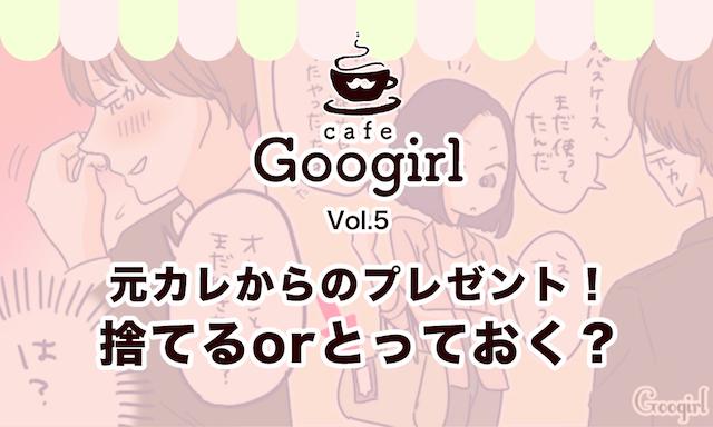 元カレからのプレゼント! 捨てるorとっておく? ~Cafe Googirl VOL.5~